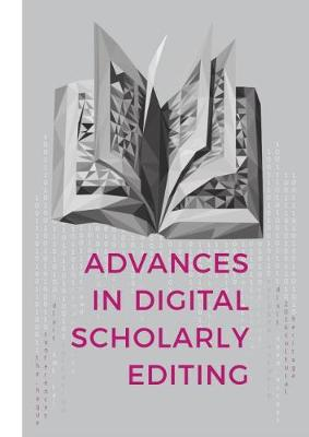 Advances in Digital Scholarly Editing: Papers presented at the DiXiT conferences in The Hague, Cologne, and Antwerp (Hardback)