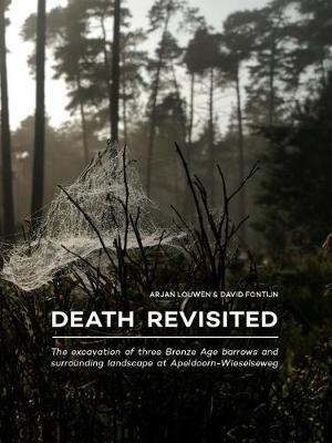 Death Revisited: The excavation of three Bronze Age barrows and surrounding landscape at Apeldoorn-Wieselseweg (Paperback)