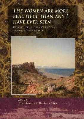 The Women Are More Beautiful Than Any I Have Ever Seen: Heinrich Schliemann's Travels Through Spain in 1859 - The Schliemann diaries 4 (Paperback)