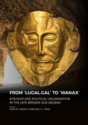 From `LUGAL.GAL' TO `Wanax': Kingship and Political Organisation in the Late Bronze Age Aegean (Hardback)