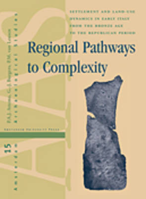 Regional Pathways to Complexity: Settlement and Land-Use Dynamics in Early Italy from the Bronze Age to the Republican Period - Amsterdam Archaeological Studies 15 (Hardback)