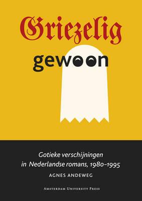 Griezelig Gewoon: Gotieke Verschijningen in Nederlandse Romans, 1980-1995 (Paperback)