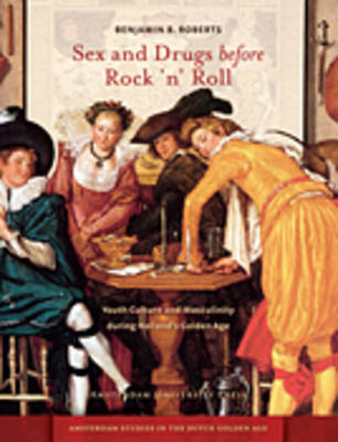 Sex and Drugs before Rock 'n' Roll: Youth Culture and Masculinity during Holland's Golden Age - Amsterdam Studies in the Dutch Golden Age (Paperback)