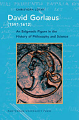 David Gorlaeus (1591-1612): An Enigmatic Figure in the History of Philosophy and Science - Studies in the History of Knowledge (Hardback)