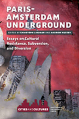 Paris-Amsterdam Underground: Essays on Cultural Resistance, Subversion, and Diversion - Cities and Cultures 2 (Paperback)
