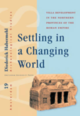 Settling in a Changing World: Villa Development in the Northern Provinces of the Roman Empire - Amsterdam Archaeological Studies 19 (Hardback)