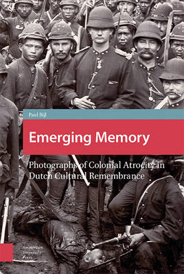 Emerging Memory: Photographs of Colonial Atrocity in Dutch Cultural Remembrance - Heritage and Memory Studies (Hardback)