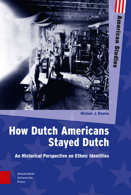How Dutch Americans Stayed Dutch: An Historical Perspective on Ethnic Identities - American Studies (Hardback)
