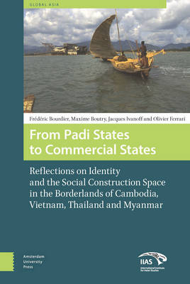 From Padi States to Commercial States: Reflections on Identity and the Social Construction Space in the Borderlands of Cambodia, Vietnam, Thailand and Myanmar - Global Asia 3 (Hardback)