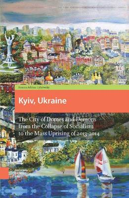 Kyiv, Ukraine: The City of Domes and Demons from the Collapse of Socialism to the Mass Uprising of 2013-2014 (Hardback)