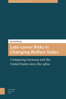 Late-career Risks in Changing Welfare States: Comparing Germany and the United States since the 1980s - Changing Welfare States (Hardback)