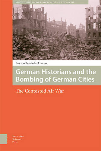 German Historians and the Bombing of German Cities: The Contested Air War - War, Conflict and Genocide Studies 1 (Hardback)