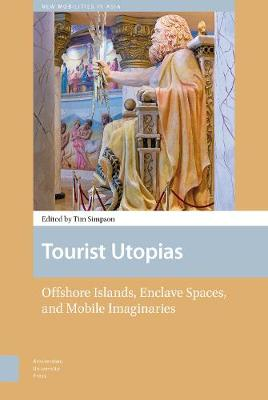 Tourist Utopias: Offshore Islands, Enclave Spaces, and Mobile Imaginaries - New Mobilities in Asia 1 (Hardback)