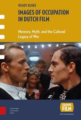 Images of Occupation in Dutch Film: Memory, Myth, and the Cultural Legacy of War - Framing Film (Hardback)