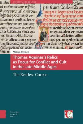 Thomas Aquinas's Relics as Focus for Conflict and Cult in the Late Middle Ages: The Restless Corpse - Crossing Boundaries: Turku Medieval and Early Modern Studies 6 (Hardback)