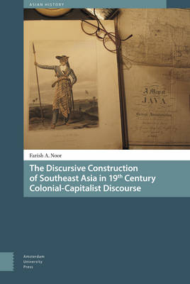 The Discursive Construction of Southeast Asia in 19th Century Colonial-Capitalist Discourse - Asian History 1 (Hardback)