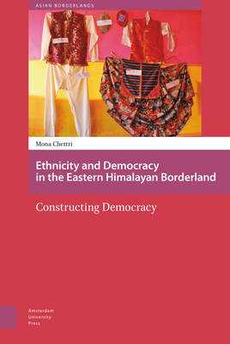 Ethnicity and Democracy in the Eastern Himalayan Borderland: Constructing Democracy - Asian Borderlands 3 (Hardback)