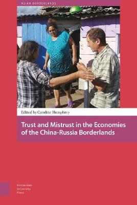 Trust and Mistrust in the Economies of the China-Russia Borderlands - Asian Borderlands 6 (Hardback)