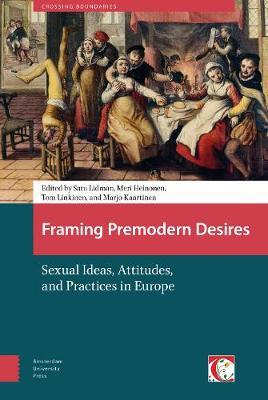 Framing Premodern Desires: Sexual Ideas, Attitudes, and Practices in Europe - Crossing Boundaries: Turku Medieval and Early Modern Studies (Hardback)