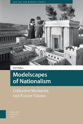 Modelscapes of Nationalism: Collective Memories and Future Visions - Heritage and Memory Studies 3 (Hardback)