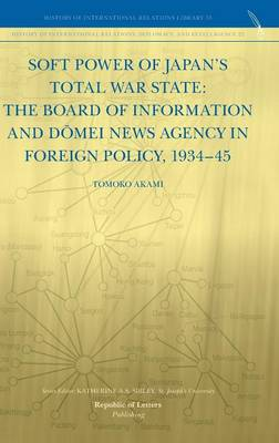 Soft Power of Japan's Total War State: The Board of Information and D Mei News Agency in Foreign Policy, 1934-45 (Hardback)