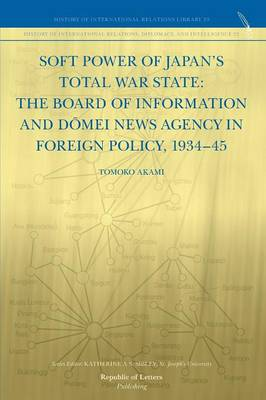 Soft Power of Japan's Total War State: The Board of Information and D Mei News Agency in Foreign Policy, 1934-45 (Paperback)