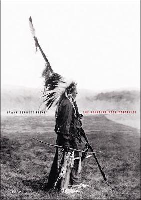 The Standing Rock Portraits: Sioux Photographed by Frank Bennett Fiske 1900-1915 (Hardback)