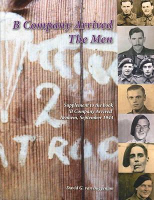 B Company Arrived the Men: Supplement to the Book B Company Arrived Arnhem, September 1944 (Hardback)
