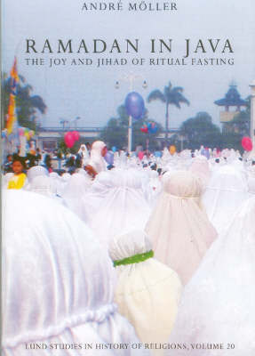 Ramadan in Java: v. 20: The Joy and Jihad of Ritual Fasting - Lund Studies in History of Religions v. 20 (Paperback)