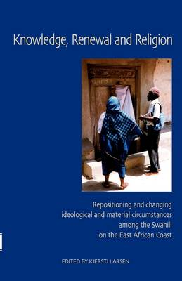 Knowledge, Renewal and Religion: Repositioning and Changing Ideological and Material Circumstances Among the Swahili on the East African Coast (Paperback)