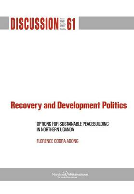 Recovery and Development Politics: Options for Sustainable Peacebuilding in Northern Uganda (Paperback)