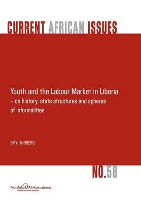 Youth and the Labour Market in Liberia - On History, State Structures and Spheres of Informaliteis (Paperback)