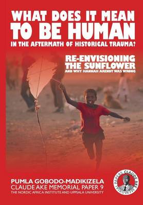 What Does It Mean to Be Human in the Aftermath of Historical Trauma?: Re-Envisioning the Sunflower and Why Hannah Arendt Was Wrong - Claude Ake Memorial Papers 9 (Paperback)