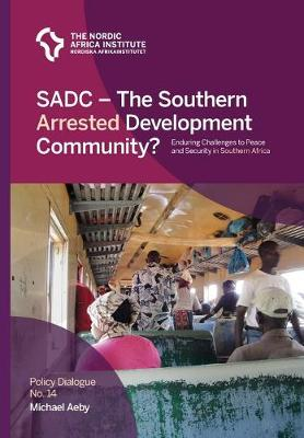 SADC - The Southern Arrested Development Community?: Enduring Challenges to Peace and Security in Southern Africa - Policy Dialogue 14 (Paperback)