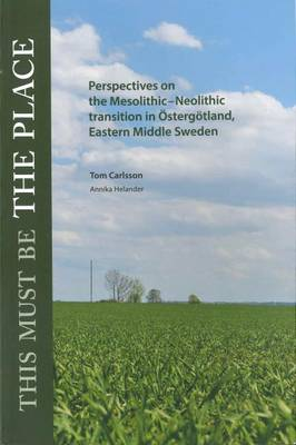 This Must Be the Place: Perspectives on the Mesolithic-Neolithic transition in Ostergotland, Eastern Middle Sweden (Paperback)