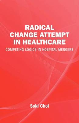 Radical Change Attempt in Healthcare - Competing Logics in Hospital Mergers (Paperback)