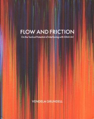Flow and Friction - on the Tactical Potential of Interfacing with Glitch Art (Paperback)