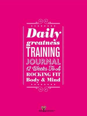 Dailygreatness Training Journal: 12 Weeks to a Rocking Fit Body & Mind - Dailygreatness Journal 3 (Book)