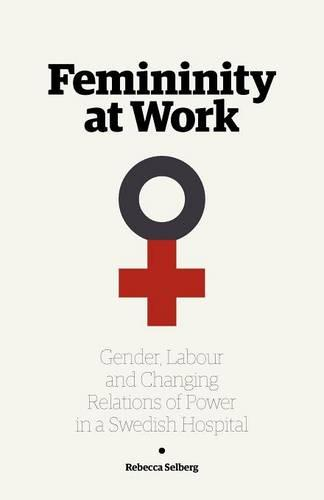 Femininity at Work: Gender, Labour, and Changing Relations of Power in a Swedish Hospital (Paperback)