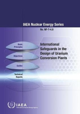 International Safeguards in the Design of Uranium Conversion Plants: IAEA Nuclear Energy Series No. NF-T-4.8 (Paperback)