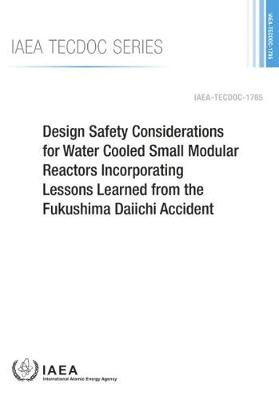 Design Safety Considerations for Water Cooled Small Modular Reactors Incorporating Lessons Learned from the Fukushima Daiichi Accident - IAEA TECDOC Series (Paperback)