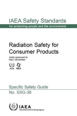 Radiation Safety For Consumer Products: IAEA Safety Standard Series No. SSG-36 (Paperback)
