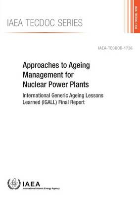 Approaches to ageing management for nuclear power plants: International Generic Ageing Lessons Learned (IGALL) final report - IAEA-TECDOC Series 1736 (Paperback)