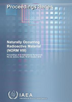 Naturally Occurring Radioactive Material (NORM VIII): Proceedings of an International Symposium Held in Rio de Janeiro, Brazil, 18-21 October 2016 - Proceedings Series (Paperback)