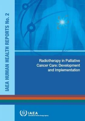 Radiotherapy in palliative cancer care: development and implementation - IAEA human health reports 2 (Paperback)