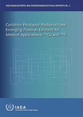 Cyclotron Produced Radionuclides: Emerging Positron Emitters for Medical Applications: 64Cu and 124I - IAEA Radioisotopes and Radiopharmaceuticals Reports (Paperback)