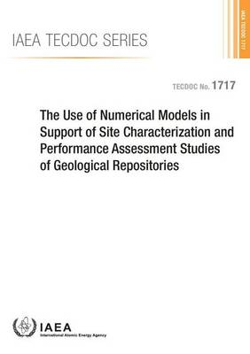 The Use of Numerical Models in Support of Site Characterization and Performance Assessment Studies of Geological Repositories - IAEA TECDOC Series (Paperback)