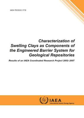 Characterization of Swelling Clays as Components of the Engineered Barrier System for Geological Repositories: Results of an IAEA Coordinated Research Project 2002-2007 - IAEA TECDOC Series (Paperback)