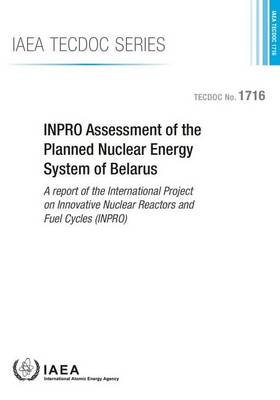 INPRO assessment of the planned nuclear energy system of Belarus: a report of the International Project on Innovative Nuclear Reactors and Fuel Cycles (INPRO) - IAEA-TECDOC Series 1716 (Paperback)