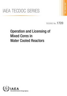 Operation and licensing of mixed cores in water cooled reactors - IAEA-TECDOC Series 1720 (Paperback)